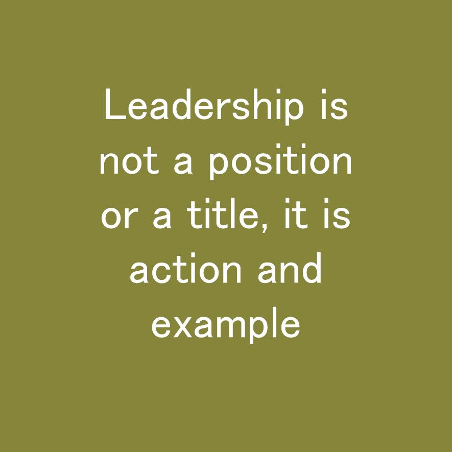 Image result for leadership is not a position or a title it is action and example""
