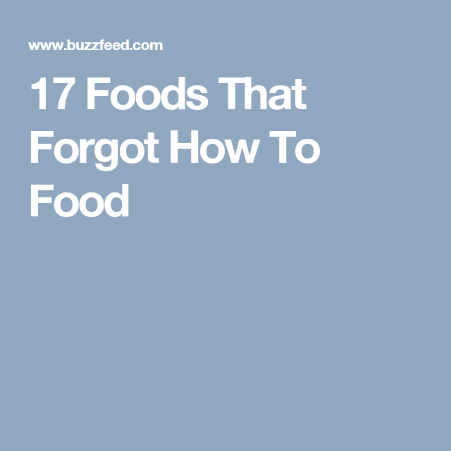 17 Foods That Forgot How To Food