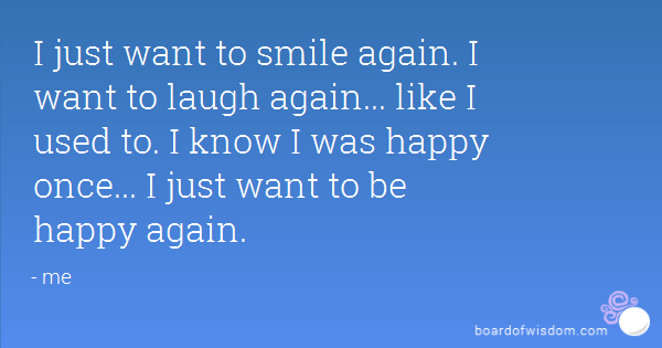 I Just Want To Smile Again I Want To Laugh Again  Like I Used