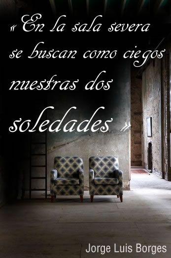 """""""En la sala severa se buscan como ciegos nuestras dos soledades..."""" Jorge Luis Borges"""