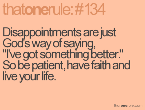 "Disappointments are just God's way of saying, ""I've got something better."""
