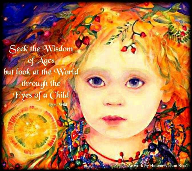 Seek the Wisdom of the Ages, but See through the Eyes of a Child...