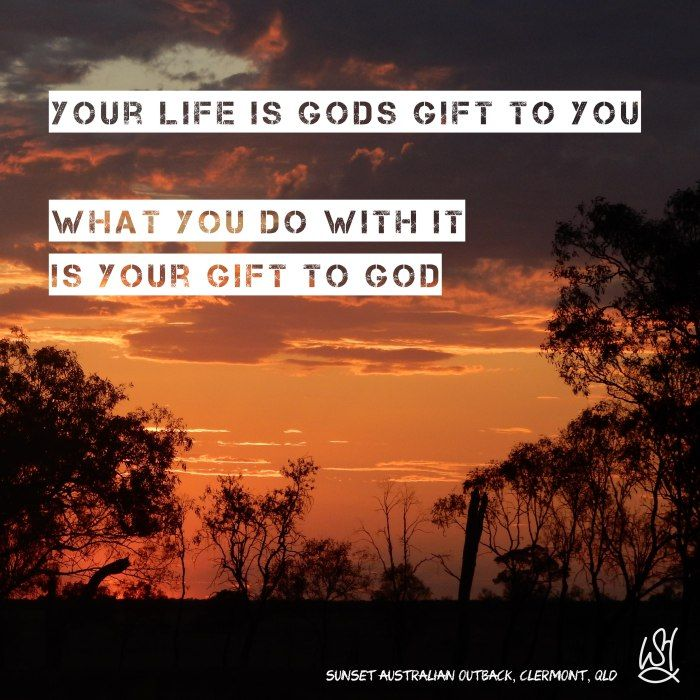 Your life is Gods gift to you What you do with it, is your gift to God