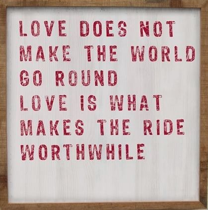 Love is what makes the ride worthwhile.