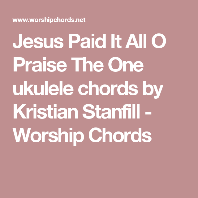 Jesus Paid It All O Praise The One Ukulele Chords By Kristian