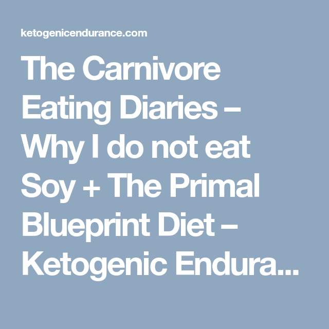 The carnivore eating diaries why i do not eat soy the primal the carnivore eating diaries why i do not eat soy the primal blueprint diet malvernweather Choice Image