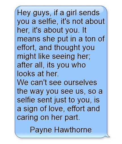 Hey Guys If A Girl Sends You A Selfie It S Not About Her It S About You It Means She Put In A Ton Of Effort And Thought You Selfie Quotes