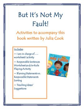 Activities to accompany this book by Julia CookIncludes:- I am in charge of..... worksheet- Blaming Statements vs. Responsible Statements sort- Responsible Sentences Worksheet/ Role PlayI hope you and your students enjoy this freebie!  Please visit my store for other social skills resources such as:Big Problem or Little ProblemIs Your Brain in the Group?