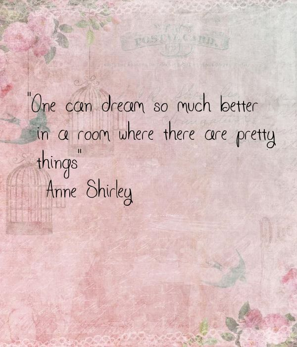 """""""One can dream so much better in a room where there are pretty things"""" ― Anne Shirley"""