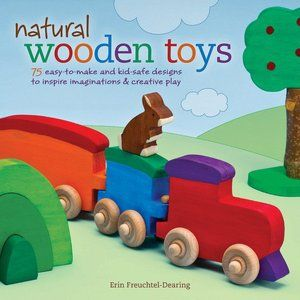Natural Wooden Toys 75 Easy To Make And Kid Safe Designs To Inspire Imaginations Creative Play Wooden Toys Wooden Toys Design Toys