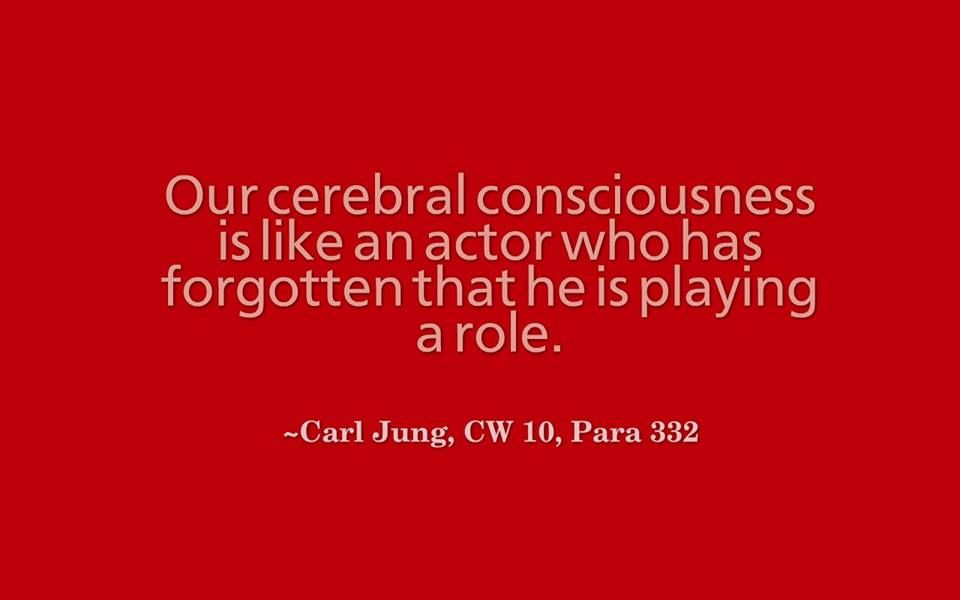 Our cerebral consciousness is like an actor who has forgotten that he is playing a role. ~Carl Jung, CW 10, Para 332