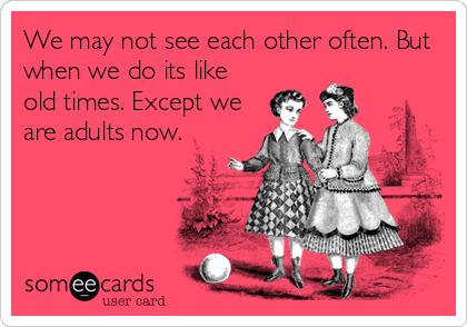 We May Not See Each Other Often But When We Do Its Like Old Times Except We Are Adults Now Friendship Humor Someecards Sister Quotes