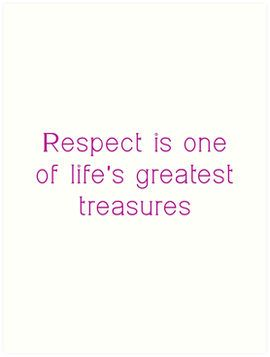 Respect is One Of Life Greatest Treasures