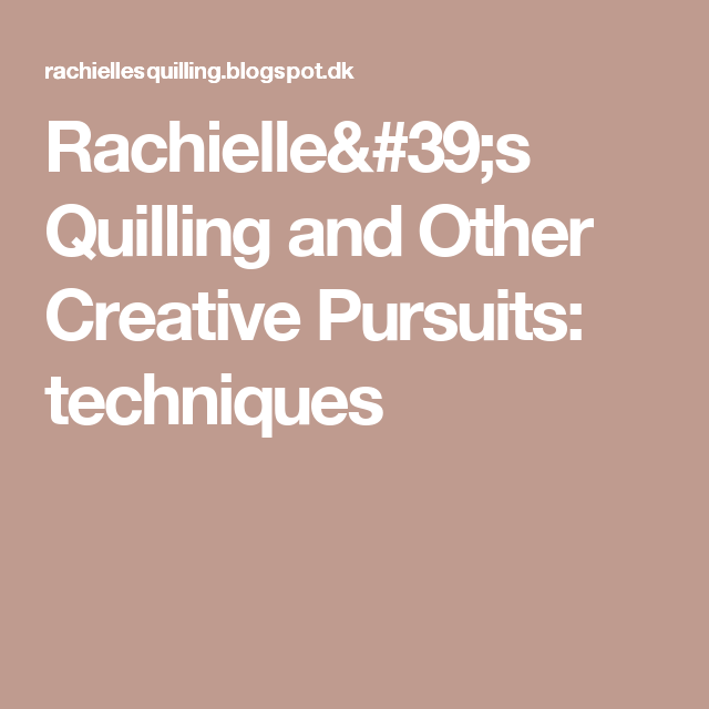 Rachielle's Quilling and Other Creative Pursuits: techniques