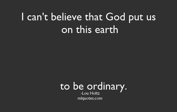 Quote By Lou Holtz I Can T Believe That God Put Us On This Earth To Be Ordinary Lou Holtz Quotes Quotable Quotes Wisdom Quotes