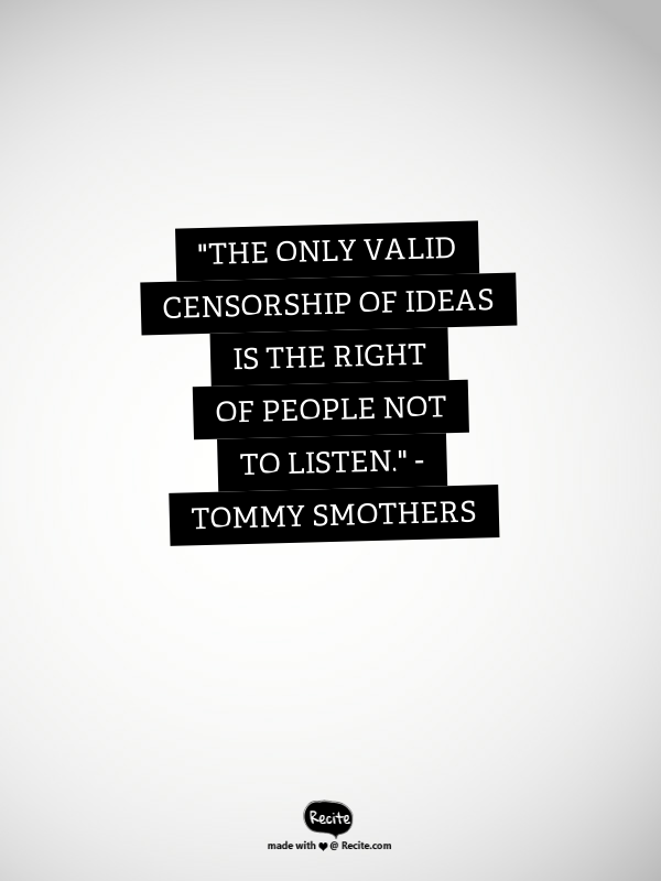 The Only Valid Censorship Of Ideas Is The Right Of People Not To Listen Tommy Smothers Quote Expression Quotes Quotes Cool Words