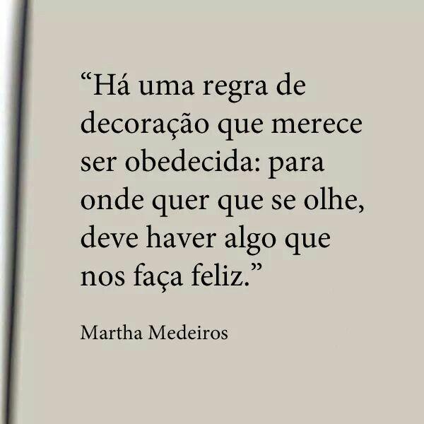 """""""Há uma regra de decoração que merece ser obedecida: para onde quer que se olhe, deve haver algo que nos faça feliz."""" - Martha Medeiros"""