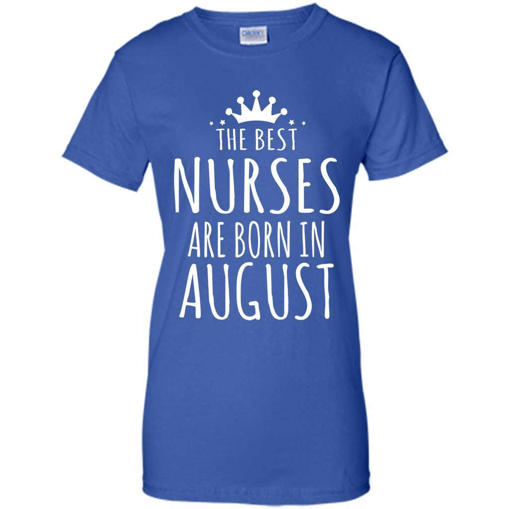THE BEST NURSES ARE BORN IN AUGUST Nurse Birthday Gift T Shirt