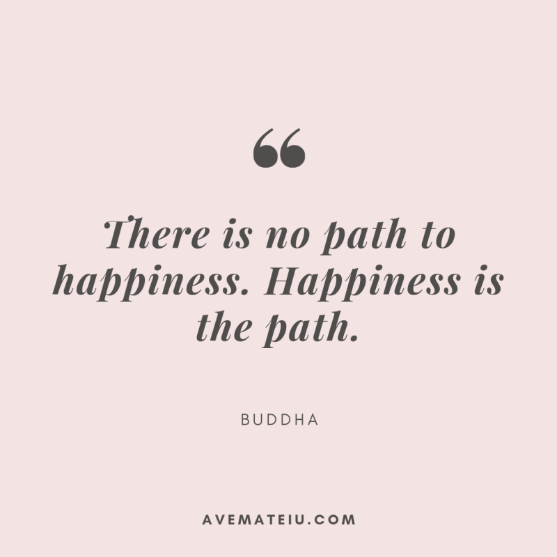 There is no path to happiness. Happiness is the path. - Buddha. Quote 310 - Ave Mateiu