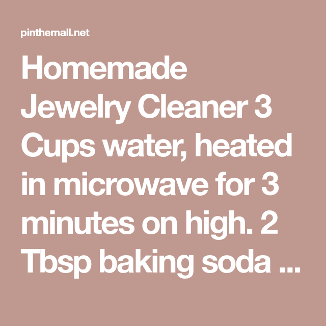 Homemade Jewelry Cleaner 3 Cups water, heated in microwave for 3 minutes on high. 2 Tbsp baking soda 2 Tbsp salt 2 Tbsp dish soap Aluminum foil... - a grouped images picture