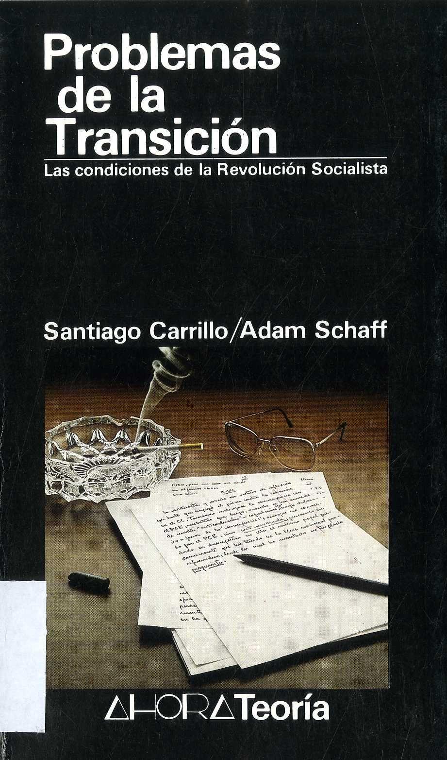 Carrillo, Santiago (1915-2012) Problemas de la transición : las condiciones de la revolución socialista / [Santiago Carrillo, Adam Schaff]. -- Madrid : Ahora, [1985]. 150 p. ; 20 cm. -- (Ahora teoría ; 1). D. L. M. 18587-1985. -- ISBN 84-86447-00-3.