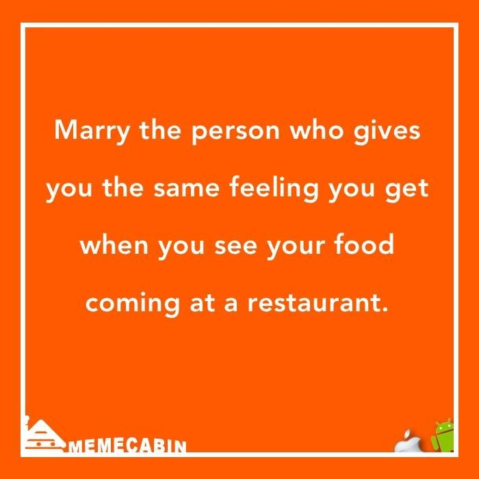 Marry the person who gives you the same feeling you get when you see your food coming at a restaurant :)