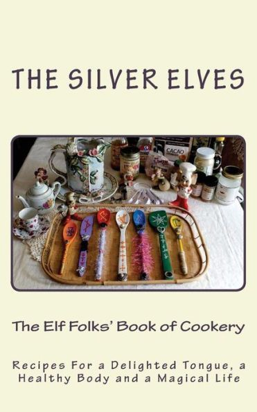 The Elf Folks' Book of Cookery: Recipes For a Delighted Tongue, a Healthy Body and a Magical Life