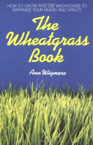 The Wheatgrass Book: How to Grow and Use Wheatgrass to Maximize Your Health and Vitality by Ann Wigmore, Ann Wigmore