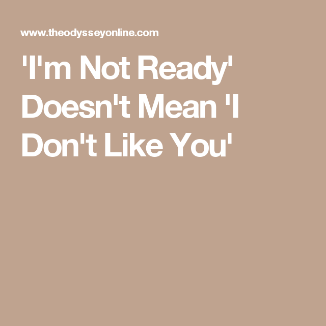 'I'm Not Ready' Doesn't Mean 'I Don't Like You'