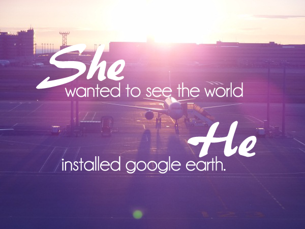 Reisquote: She wanted to see the world, he installed google earth. Kijk voor meer reisquotes op http://www.wearetravellers.nl/reistips/reis-quotes/