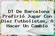http://tecnoautos.com/wp-content/uploads/imagenes/tendencias/thumbs/dt-de-barcelona-prefirio-jugar-con-diez-futbolistas-a-hacer-un-cambio.jpg Barcelona. DT de Barcelona prefirió jugar con diez futbolistas, a hacer un cambio, Enlaces, Imágenes, Videos y Tweets - http://tecnoautos.com/actualidad/barcelona-dt-de-barcelona-prefirio-jugar-con-diez-futbolistas-a-hacer-un-cambio/