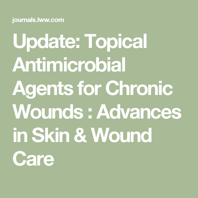 Update Topical Antimicrobial Agents For Chronic Wounds Advances In Skin Wound Care Wound Care Wound Care Nursing Wounds Nursing