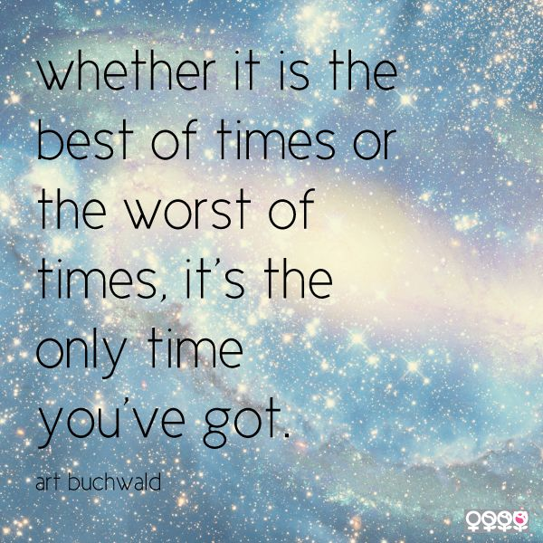Whether It Is The Best Of Times Or The Worst Of Times It S The Only Time You Ve Got Art Buchwald Quote Buchwald Words Of Comfort Me Quotes Say That Again