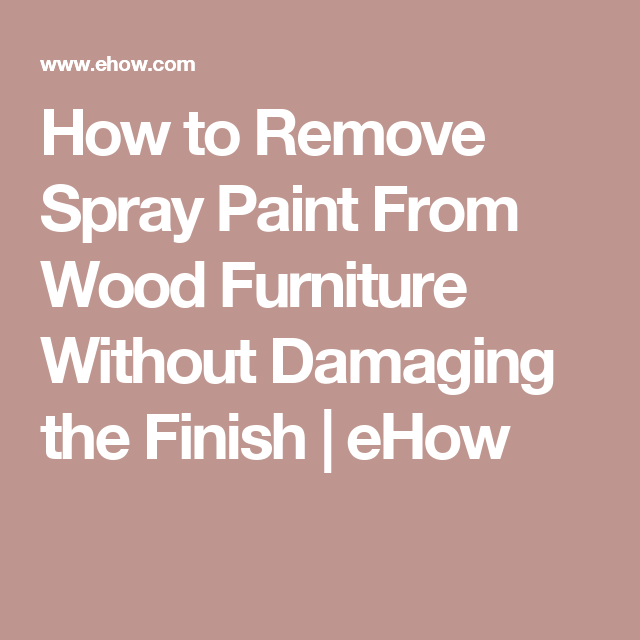 How to Remove Spray Paint From Wood Furniture Without ...