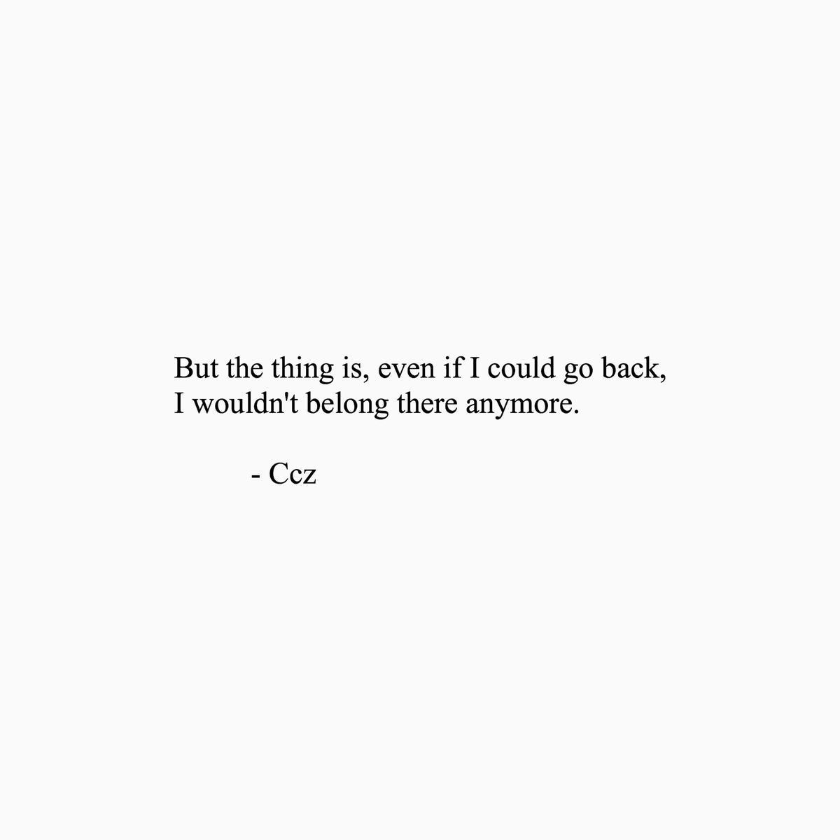 THIS: Even if I could go back, I wouldn't belong there anymore. #motivationalquotes #truth #wordstoliveby #quotestoliveby