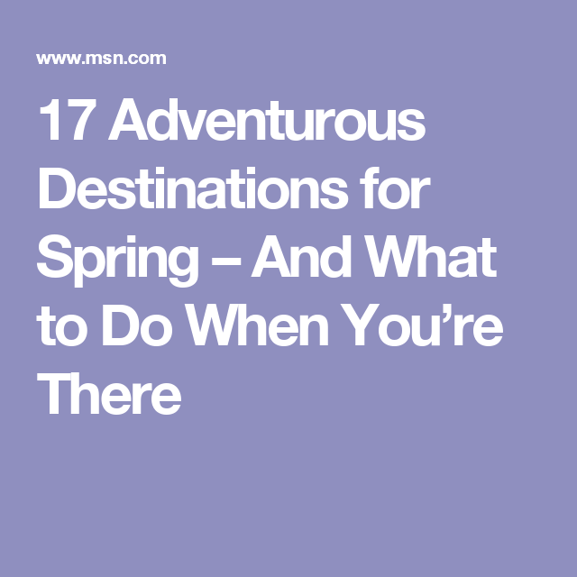 17 Adventurous Destinations for Spring – And What to Do When You're There