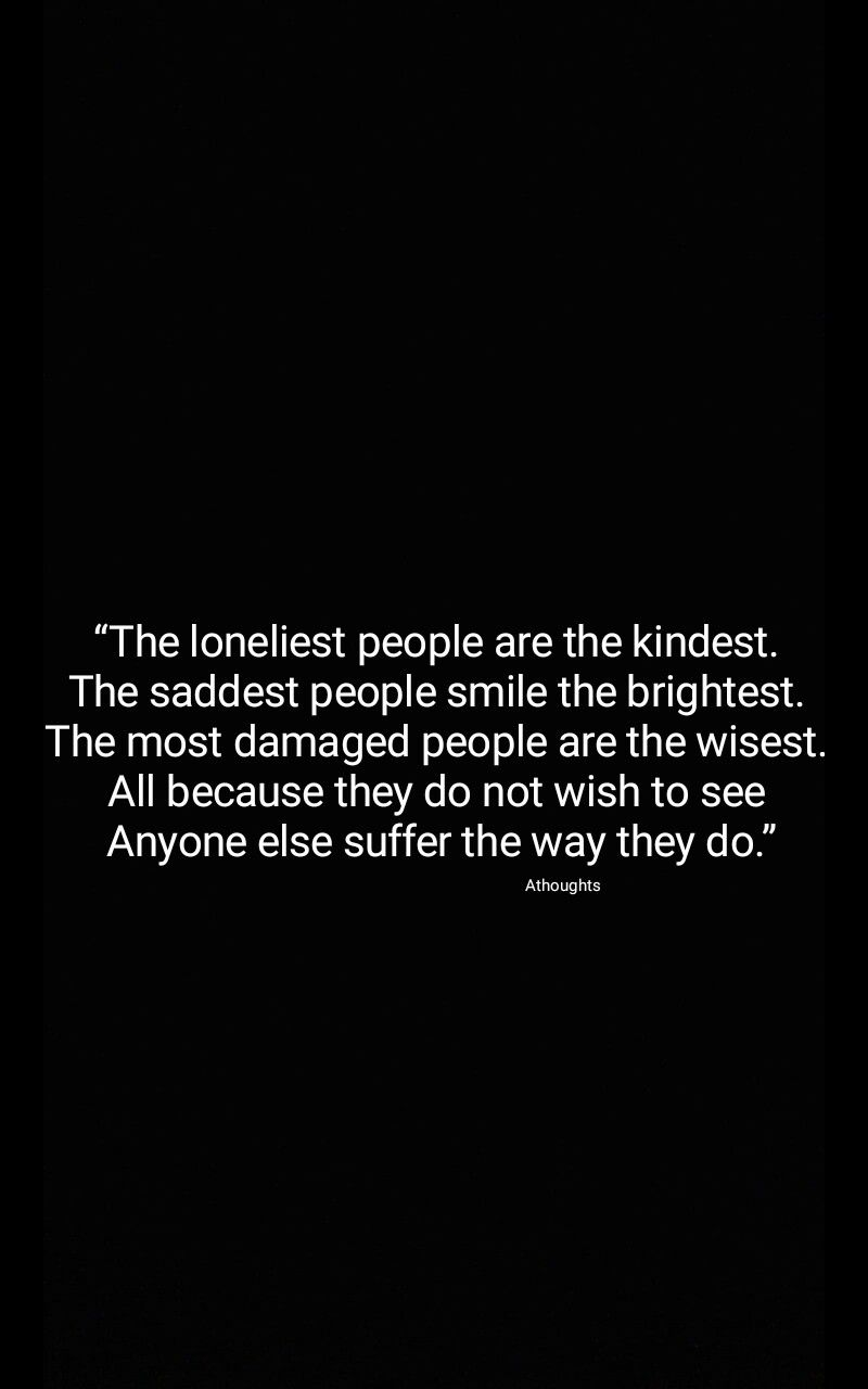 The Loneliest People Are The Kindest The Saddest People Smile The Brightest The Most Damaged People Are The Wisest All Bright Quotes Smile Quotes Quotes
