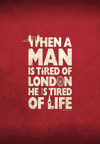 When a man is tired of London, he is tired of life, for there is in London all that life can afford.  Samuel Johnson. YES.