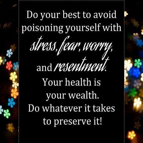 Do your best to avoid poisoning yourself with stress, fear, worry, and resentment. Your health is your wealth. Do whatever it takes to preserve it.