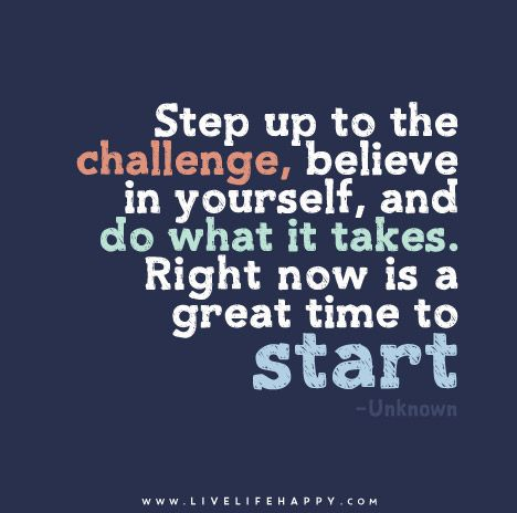 Step Up To The Challenge Believe In Yourself And Do What It Takes Right Now Is A Great Time To Start Challenge Quotes Believe In Yourself Quotes Good Life Quotes