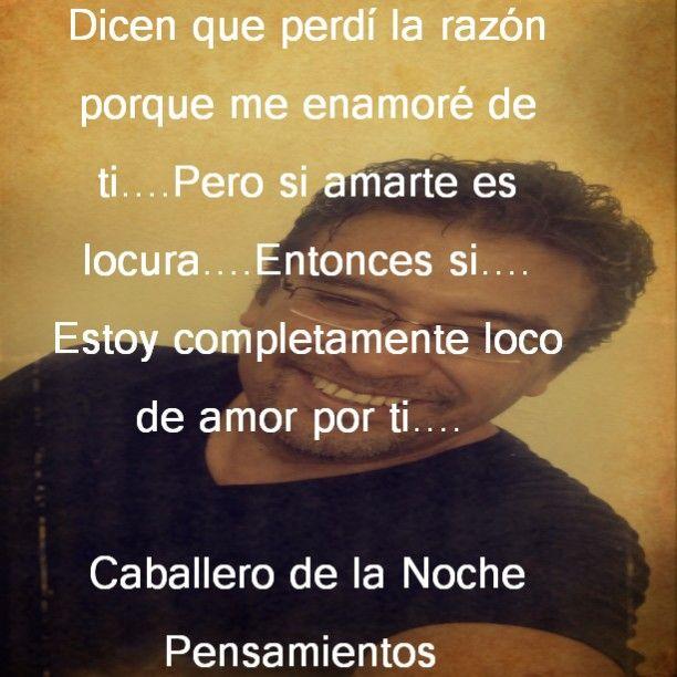 Dicen que perdi la razon porque me enamore de ti.....pero si amarte es locura....