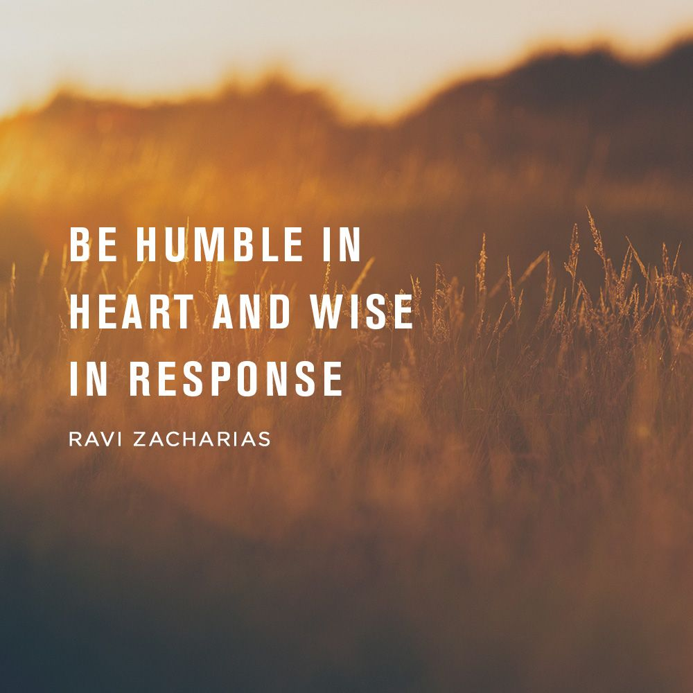 Be humble in heart and wise in response. Ravi Zacharias