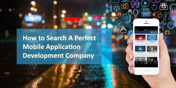 How to Search A Perfect Mobile Application Development Company