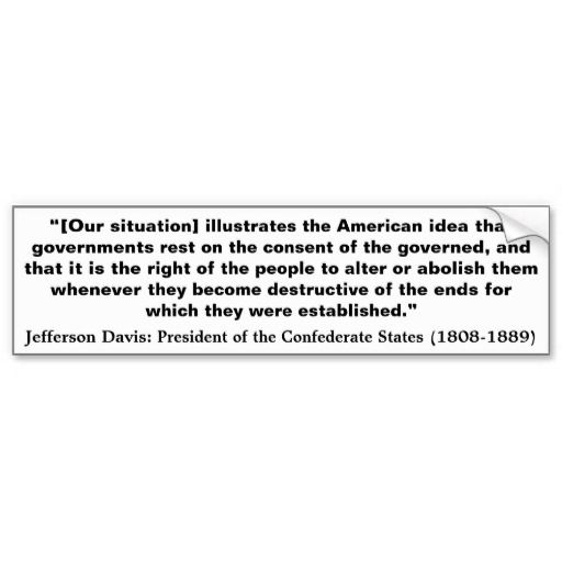 "CONFEDERATE PRESIDENT JEFFERSON DAVIS QUOTE: ""[Our situation] illustrates the American idea that governments rest on the consent of the governed, and that it is the right of the people to alter or abolish them whenever they become destructive of the ends for which they were established.""  From Sovereigns American Liberty Merchandise   www.zazzle.com/sovereigns*"