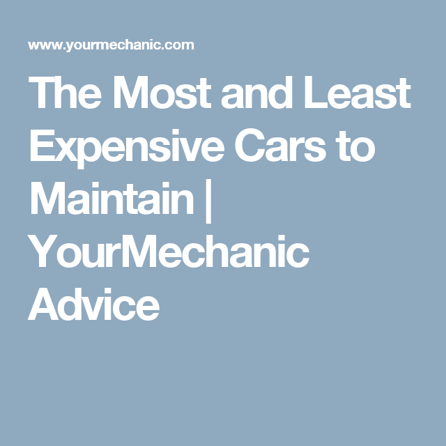 The Most And Least Expensive Cars To Maintain Yourmechanic Advice