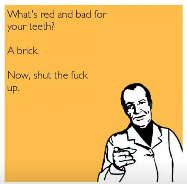 wtf: What's red and bad for your teeth? ... A brick. ... Now shut the fuck up.