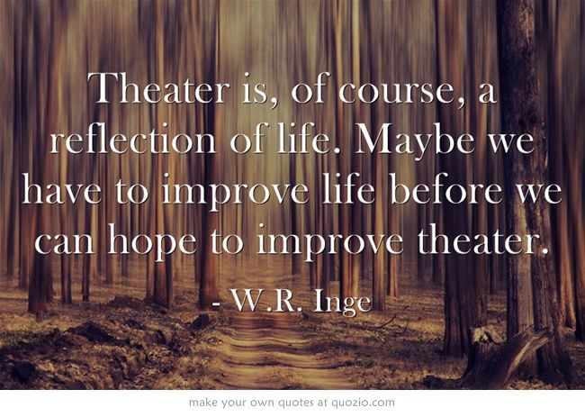 Theater Is Of Course A Reflection Of Life Maybe We Have To Words Life After Death Inspirational Quotes