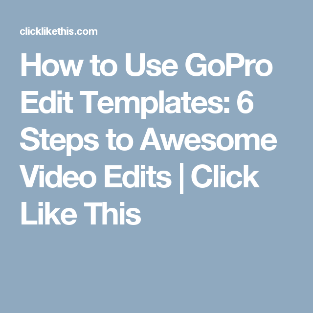 How To Use Gopro Edit Templates 6 Steps To Awesome Video Edits Gopro