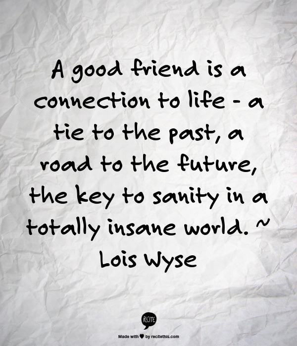 A Good Friend Is A Connection To Life A Tie To The Past A Road To