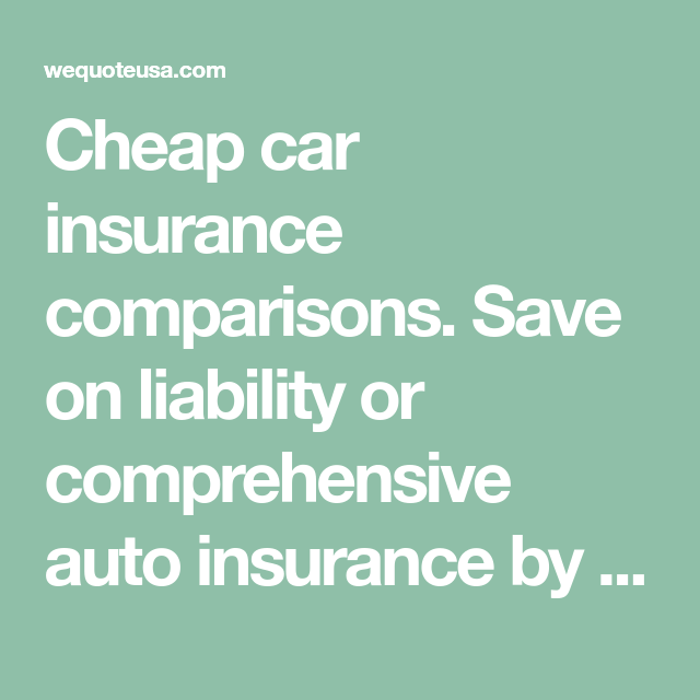 Cheap Car Insurance Comparisons Save On Liability Or Comprehensive